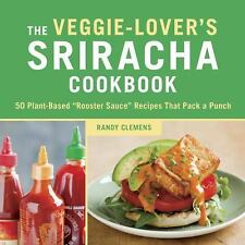 "The Veggie-Lover's Sriracha Cookbook: 50 Vegan ""Rooster Sauce"" Recipes that Pack"