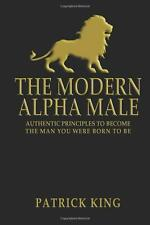 The Modern Alpha Male: Authentic Principles to Become by Patrick King Paperback