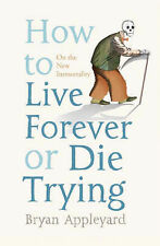 Bryan Appleyard How to Live Forever or Die Trying: On the New Immortality Very G