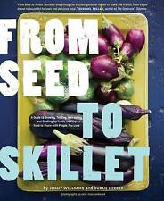 From Seed to Skillet: A Guide to Growing, Tending, Harvesting, and Cooking Up Fr