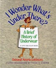 I Wonder What's Under There?: A Brief History of Underwear (A Lift-the-Flap Book