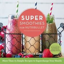 Super Smoothies for NutriBullet: More Than 75 Simple Recipes to Supercharge Your