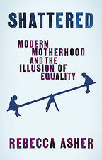 Shattered: Modern Motherhood and the Illusion of Equality By Rebecca Asher