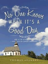No One Knows When It's a Good Day: And a Few Other Things I Have Said on Sunday