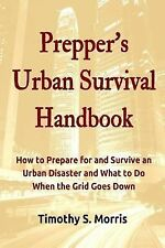 Prepper's Urban Survival Handbook : How to Prepare for and Survive an Urban...
