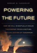 Powering the Future : How We Will (Eventually) Solve the Energy Crisis and Fuel