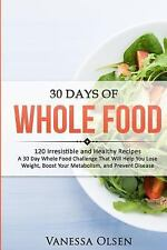 30 Days of Whole Food : 120 Irresistible and Healthy Recipes - a 30 Day Whole...