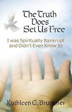The Truth Does Set Us Free : I Was Spiritually Bankrupt and Didn?t Even Know...