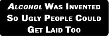 ALCOHOL WAS INVENTED SO UGLY PEOPLE COULD GET LAID TOO HELMET STICKER