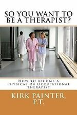 SO YOU WANT to BE a THERAPIST? How to Become a Physical or Occupational...