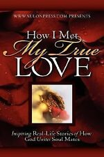 How I Met My True Love: Inspiring Real-Life Stories of How God Unites by...