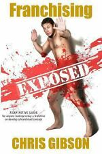Franchising Exposed : A Definitive Guide for Anyone Looking to Buy a...