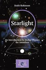 Starlight : An Introduction to Stellar Physics for Amateurs by Keith Robinson...