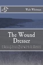 The Wound Dresser: a Series of Letters by Walt Whitman During the Civil War...