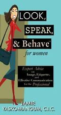 Look, Speak, & Behave for Women: Expert Advice on Image, Etiquette, and Effectiv