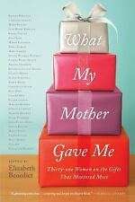 What My Mother Gave Me: Thirty-one Women on the Gifts That Mattered Most Benedi