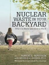 Nuclear Waste in Your Backyard : Who's to Blame and How to Fix It by Robert...