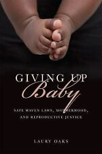Giving up Baby : Safe Haven Laws, Motherhood, and Reproductive Justice by...