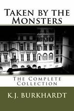 Taken by the Monsters : The Complete Collection by K. J. Burkhardt (2012,...