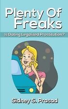 Plenty of Freaks : Is Dating Legalized Prostitution? by Sidney S. Prasad...