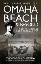 Omaha Beach and Beyond : The Long March of Sergeant Bob Slaughter by John Robert