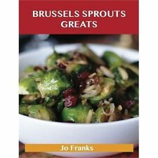 Brussels Sprouts Greats: Delicious Brussels Sprouts Recipes, the Top 31...