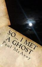 So... I Met a Ghost by Paul McAvoy (2013, Paperback)