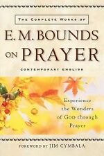 The Complete Works of E. M. Bounds on Prayer : Experience the Wonders of God...