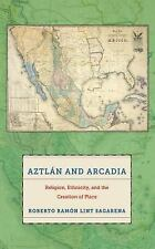 Aztlán and Arcadia : Religion, Ethnicity, and the Creation of Place by...
