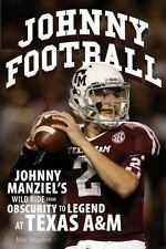 Johnny Football: Johnny Manziel's Wild Ride from Obscurity to Legend at Texas
