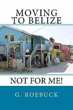 Moving to Belize - Not for Me! by G. Roebuck (2014, Paperback)
