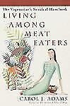 Living Among Meat Eaters: The Vegetarian's Survival Handbook Adams, Carol J. Pa