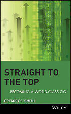 Straight to the Top: Becoming a World-Class CIO by Gregory S. Smith...