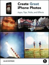 Create Great iPhone Photos : Apps, Tips, Tricks, and Effects by Allan Hoffman...