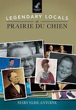 Legendary Locals: Legendary Locals of Prairie du Chien by Mary Elise Antoine...