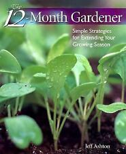 The 12-Month Gardener: Simple Strategies for Extending Your Growing Season by A