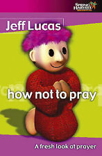 How Not to Pray: A Fresh Look at Prayer, Jeff Lucas
