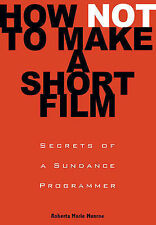 How Not to Make a Short Film: Straight Shooting from a Sundance Programmer by...