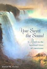 How Sweet the Sound : Music in the Spiritual Lives of Americans by David W....