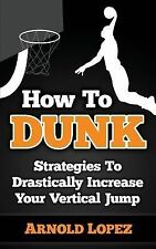 How to Dunk : Strategies to Drastically Increase Your Vertical Jump by Arnold...