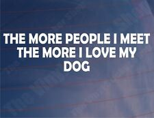 THE MORE PEOPLE I MEET THE MORE I LOVE MY DOG Car/Van/Window/Bumper Sticker
