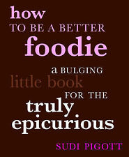 How to Be a Better Foodie: A Bulging Little Book for the Truly Epicurious, Sudi