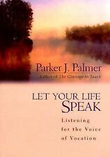 Let Your Life Speak: Listening for the Voice of Vocation by Parker J. Palmer ...