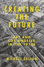 Creating the Future: Art and Los Angeles in the 1970s by Fallon, Michael