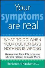 Your Symptoms Are Real : What to Do When Your Doctor Says Nothing Is Wrong by...