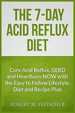 The 7-Day Acid Reflux Diet : Cure Acid Reflux, GERD and Heartburn NOW with...