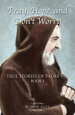 Pray, Hope, and Don't Worry : True Stories of Padre Pio by Diane Allen (2012,...