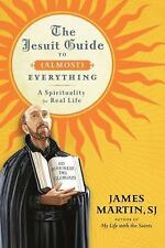 The Jesuit Guide to (Almost) Everything: A Spirituality for Real Life by James M
