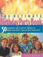 Ultimate Birthday Party Book: 50 Complete and Creative Themes to Make Your Kid's