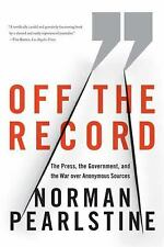 Off the Record : The Press, the Government, and the War over Anonymous...
